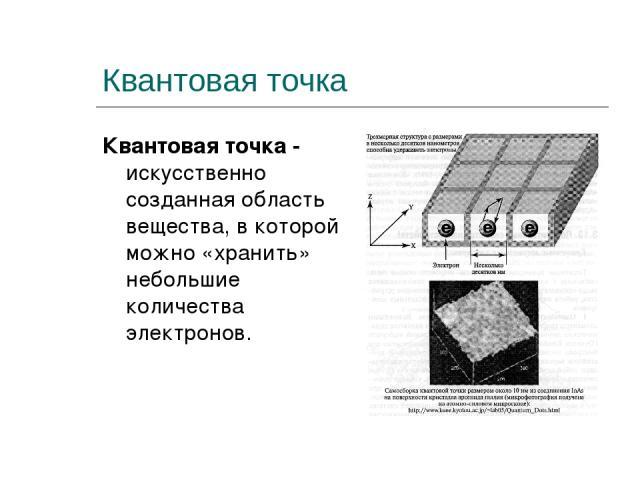 Квантовая точка Квантовая точка - искусственно созданная область вещества, в которой можно «хранить» небольшие количества электронов.