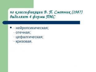 по классификации В. П. Сметник (1987) выделяют 4 формы ПМС · нейропсихическая; ·
