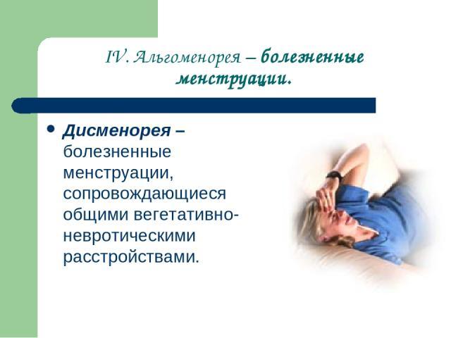 IV. Альгоменорея – болезненные менструации. Дисменорея– болезненные менструации, сопровождающиеся общими вегетативно-невротическими расстройствами.