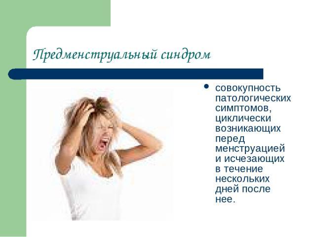 Предменструальный синдром совокупность патологических симптомов, циклически возникающих перед менструацией и исчезающих в течение нескольких дней после нее.