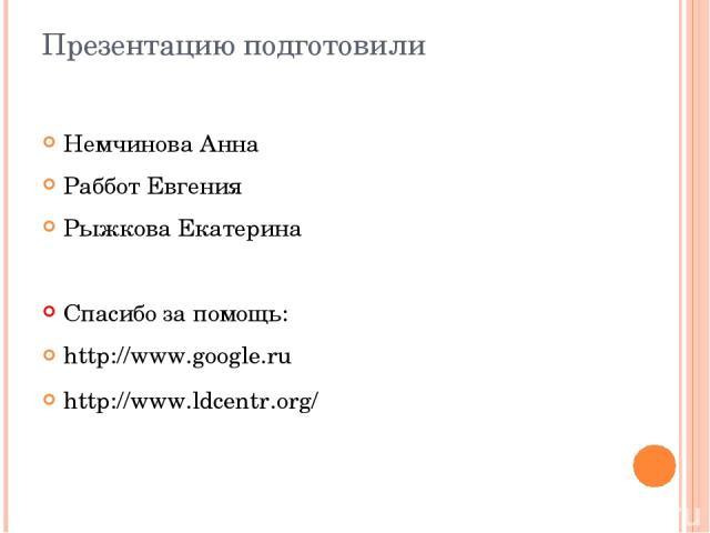 Презентацию подготовили Немчинова Анна Раббот Евгения Рыжкова Екатерина Спасибо за помощь: http://www.google.ru http://www.ldcentr.org/