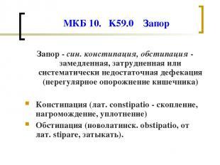 МКБ 10. K59.0 Запор Запор - син. констипация, обстипация - замедленная, затрудне