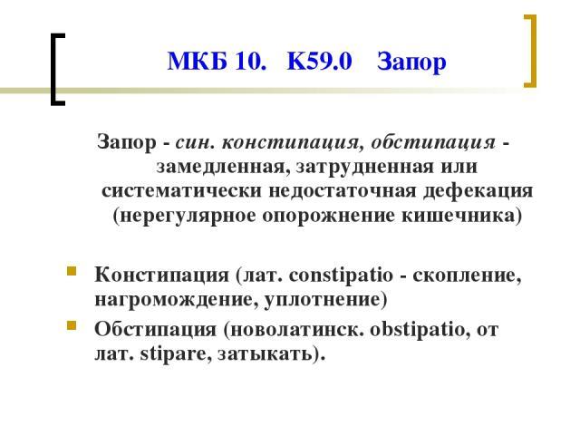 МКБ 10. K59.0 Запор Запор - син. констипация, обстипация - замедленная, затрудненная или систематически недостаточная дефекация (нерегулярное опорожнение кишечника) Констипация (лат. constipatio - скопление, нагромождение, уплотнение) Обстипация (но…