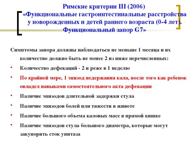 Римские критерии III (2006) «Функциональные гастроинтестинальные расстройства у новорожденных и детей раннего возраста (0-4 лет). Функциональный запор G7» Симптомы запора должны наблюдаться не меньше 1 месяца и их количество должно быть не менее 2 и…