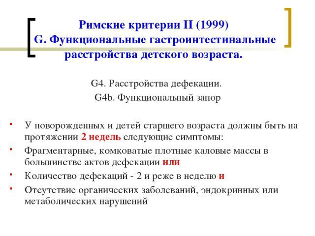 Римские критерии II (1999) G. Функциональные гастроинтестинальные расстройства детского возраста. G4. Расстройства дефекации. G4b. Функциональный запор У новорожденных и детей старшего возраста должны быть на протяжении 2 недель следующие симптомы: …