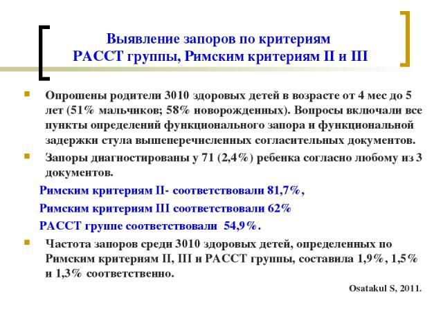 Выявление запоров по критериям PACCT группы, Римским критериям II и III Опрошены родители 3010 здоровых детей в возрасте от 4 мес до 5 лет (51% мальчиков; 58% новорожденных). Вопросы включали все пункты определений функционального запора и функциона…