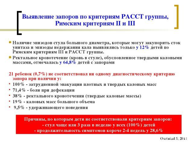 Выявление запоров по критериям PACCT группы, Римским критериям II и III Наличие эпизодов стула большого диаметра, которые могут закупорить сток унитаза и эпизоды недержания кала выявлялись только у 12% детей по Римским критериям III и PACCT группы. …