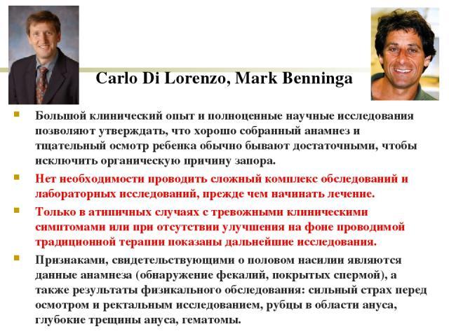 Carlo Di Lorenzo, Mark Benninga Большой клинический опыт и полноценные научные исследования позволяют утверждать, что хорошо собранный анамнез и тщательный осмотр ребенка обычно бывают достаточными, чтобы исключить органическую причину запора. Нет н…