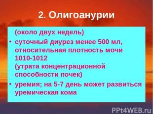 2. Олигоанурии (около двух недель) суточный диурез менее 500 мл, относительная п
