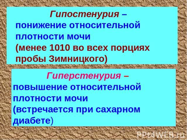 Гипостенурия – понижение относительной плотности мочи (менее 1010 во всех порциях пробы Зимницкого) Гиперстенурия – повышение относительной плотности мочи (встречается при сахарном диабете)