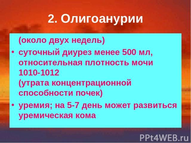 2. Олигоанурии (около двух недель) суточный диурез менее 500 мл, относительная плотность мочи 1010-1012 (утрата концентрационной способности почек) уремия; на 5-7 день может развиться уремическая кома