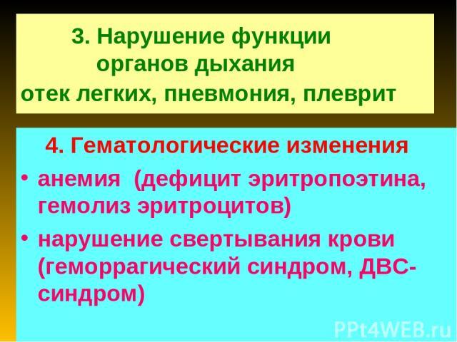 3. Нарушение функции органов дыхания отек легких, пневмония, плеврит 4. Гематологические изменения анемия (дефицит эритропоэтина, гемолиз эритроцитов) нарушение свертывания крови (геморрагический синдром, ДВС-синдром)