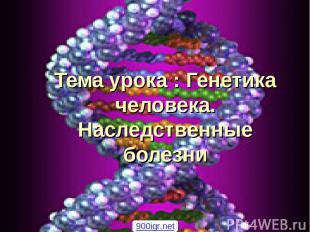 Тема урока : Генетика человека. Наследственные болезни 900igr.net