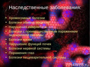Наследственные заболевания: Хромосомные болезни Болезни обмена веществ Нарушения