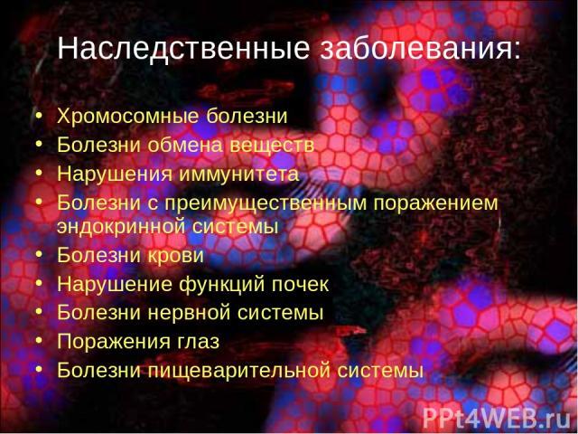 Наследственные заболевания: Хромосомные болезни Болезни обмена веществ Нарушения иммунитета Болезни с преимущественным поражением эндокринной системы Болезни крови Нарушение функций почек Болезни нервной системы Поражения глаз Болезни пищеварительно…