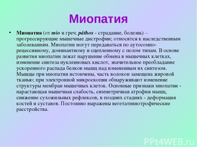 Миопатия Миопатия (от mio и греч. páthos - страдание, болезнь) – прогрессирующие мышечные дистрофии; относятся к наследственным заболеваниям. Миопатии могут передаваться по аутосомно-рецессивному, доминантному и сцепленному с полом типам. В основе р…