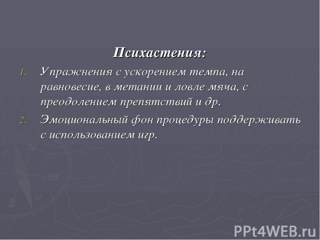 Психастения: Упражнения с ускорением темпа, на равновесие, в метании и ловле мяча, с преодолением препятствий и др. Эмоциональный фон процедуры поддерживать с использованием игр.