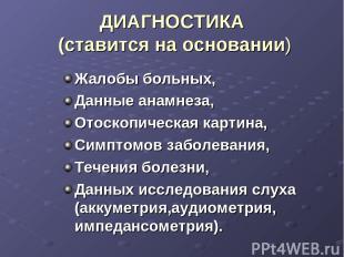 ДИАГНОСТИКА (ставится на основании) Жалобы больных, Данные анамнеза, Отоскопичес