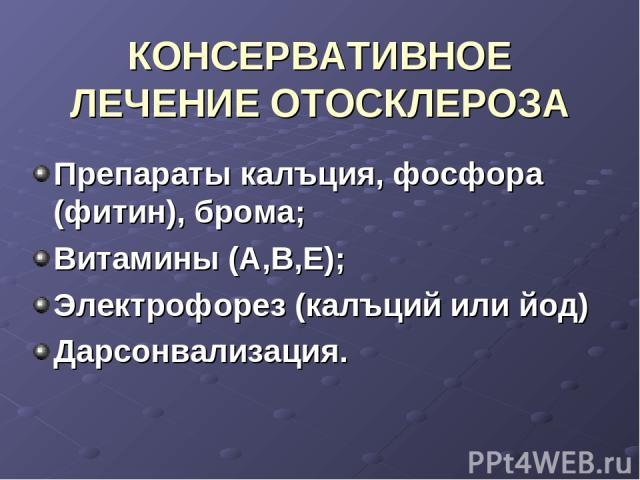 КОНСЕРВАТИВНОЕ ЛЕЧЕНИЕ ОТОСКЛЕРОЗА Препараты калъция, фосфора (фитин), брома; Витамины (А,В,Е); Электрофорез (калъций или йод) Дарсонвализация.