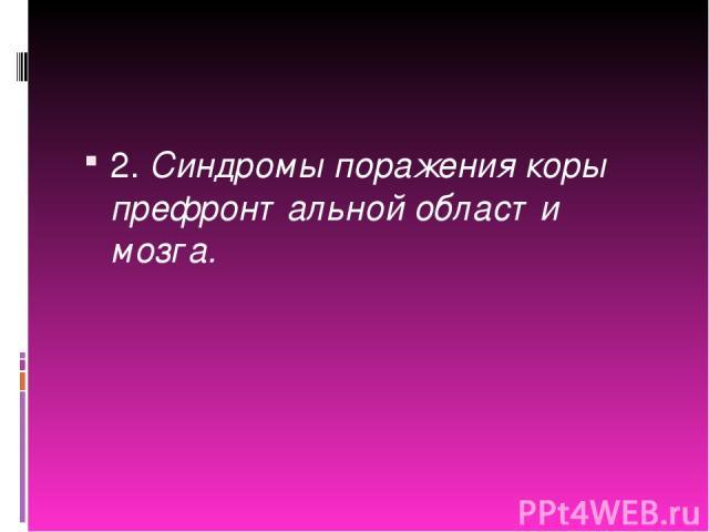 2. Синдромы поражения коры префронтальной области мозга.