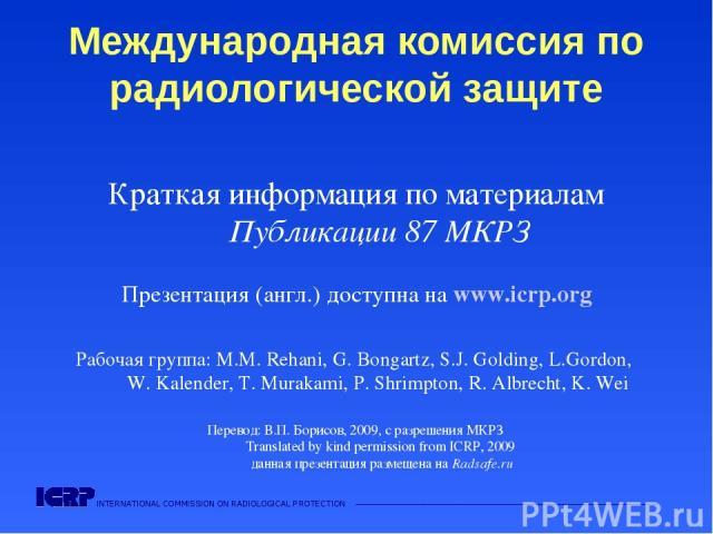 INTERNATIONAL COMMISSION ON RADIOLOGICAL PROTECTION ——————————————————————————————————————  Международная комиссия по радиологической защите Краткая информация по материалам Публикации 87 МКРЗ Презентация (англ.) доступна на www.icrp.org Рабочая гр…