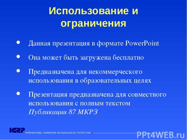 INTERNATIONAL COMMISSION ON RADIOLOGICAL PROTECTION ——————————————————————————————————————  Использование и ограничения Данная презентация в формате PowerPoint Она может быть загружена бесплатно Предназначена для некоммерческого использования в обр…