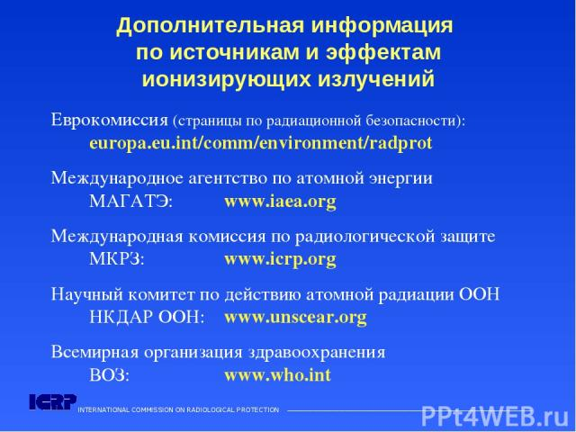 INTERNATIONAL COMMISSION ON RADIOLOGICAL PROTECTION ——————————————————————————————————————  Дополнительная информация по источникам и эффектам ионизирующих излучений Еврокомиссия (страницы по радиационной безопасности): europa.eu.int/comm/environme…