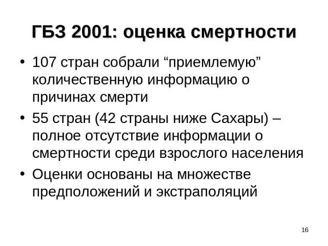 """* ГБЗ 2001: оценка смертности 107 стран собрали """"приемлемую"""" количественную информацию о причинах смерти 55 стран (42 страны ниже Сахары) – полное отсутствие информации о смертности среди взрослого населения Оценки основаны на множестве предположени…"""