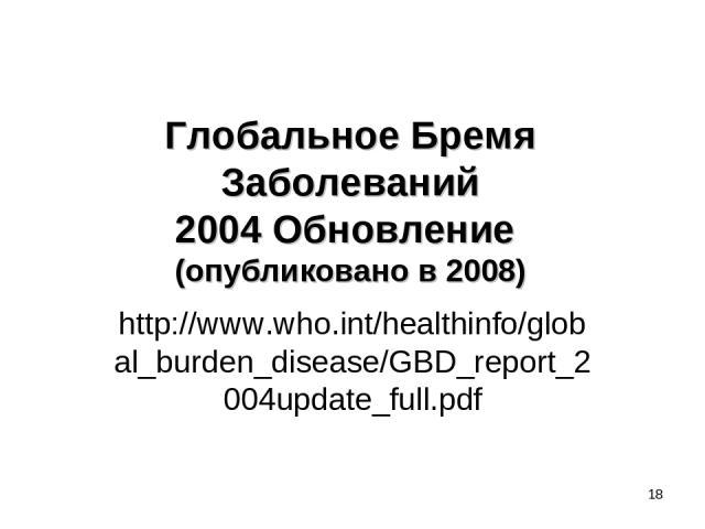 Глобальное Бремя Заболеваний 2004 Обновление (опубликовано в 2008) http://www.who.int/healthinfo/global_burden_disease/GBD_report_2004update_full.pdf *