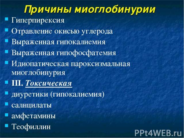 Причины миоглобинурии Гиперпирексия Отравление окисью углерода Выраженная гипокалиемия Выраженная гипофосфатемия Идиопатическая пароксизмальная миоглобинурия III. Токсическая диуретики (гипокалиемия) салнцилаты амфетамины Теофиллин
