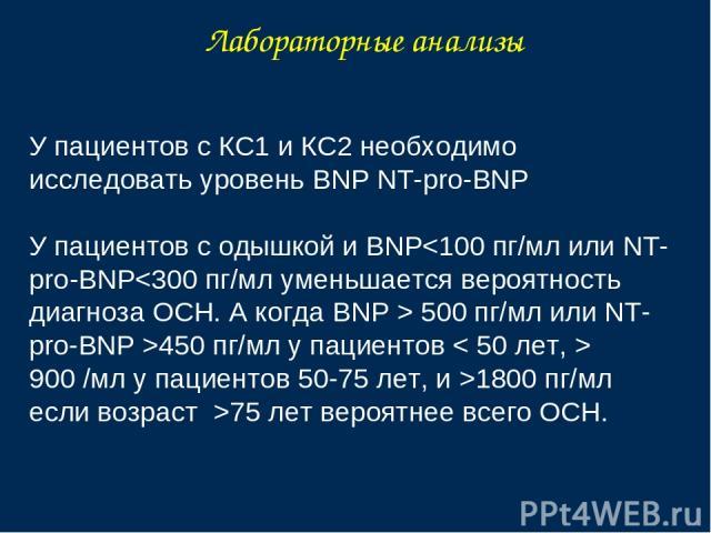 Лабораторные анализы У пациентов с КС1 и КС2 необходимо исследовать уровень BNP NT-pro-BNP У пациентов с одышкой и BNP450 пг/мл у пациентов < 50 лет, > 900 /мл у пациентов 50-75 лет, и >1800 пг/мл если возраст >75 лет вероятнее всего ОСН.