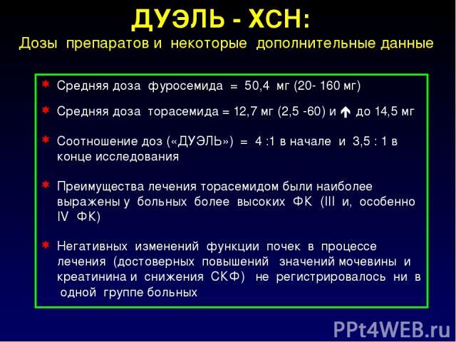 Средняя доза фуросемида = 50,4 мг (20- 160 мг) Средняя доза торасемида = 12,7 мг (2,5 -60) и до 14,5 мг Соотношение доз («ДУЭЛЬ») = 4 :1 в начале и 3,5 : 1 в конце исследования Преимущества лечения торасемидом были наиболее выражены у больных более …