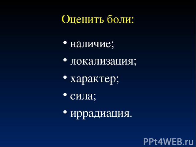 Оценить боли: наличие; локализация; характер; сила; иррадиация.
