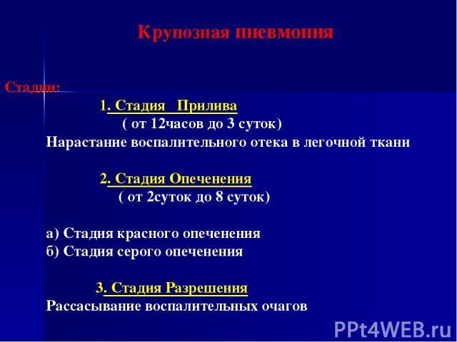 Крупозная пневмония Стадии: 1. Стадия Прилива ( от 12часов до 3 суток) Нарастание воспалительного отека в легочной ткани 2. Стадия Опеченения ( от 2суток до 8 суток) а) Стадия красного опеченения б) Стадия серого опеченения 3. Стадия Разрешения Расс…
