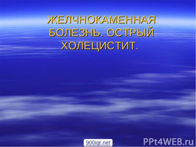 ЖЕЛЧНОКАМЕННАЯ БОЛЕЗНЬ. ОСТРЫЙ ХОЛЕЦИСТИТ. 900igr.net