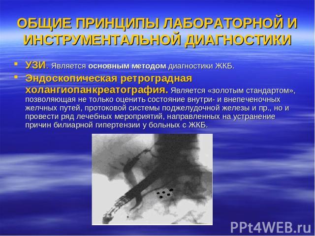 ОБЩИЕ ПРИНЦИПЫ ЛАБОРАТОРНОЙ И ИНСТРУМЕНТАЛЬНОЙ ДИАГНОСТИКИ УЗИ. Является основным методом диагностики ЖКБ. Эндоскопическая ретроградная холангиопанкреатография. Является «золотым стандартом», позволяющая не только оценить состояние внутри- и внепече…