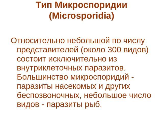 Тип Микроспоридии (Microsporidia)  Относительно небольшой по числу представителей (около 300 видов) состоит исключительно из внутриклеточных паразитов. Большинство микроспоридий - паразиты насекомых и других беспозвоночных, небольшое число видов - …