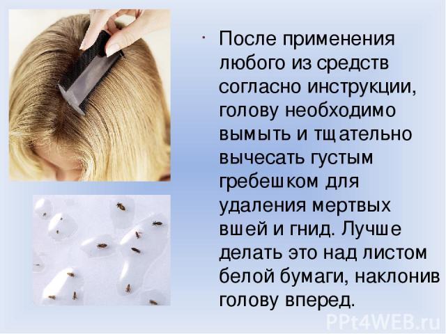 После применения любого из средств согласно инструкции, голову необходимо вымыть и тщательно вычесать густым гребешком для удаления мертвых вшей и гнид. Лучше делать это над листом белой бумаги, наклонив голову вперед.