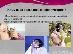 Кому надо проводить пикфлоуметрию? • Всем больным бронхиальной астмой (желательн