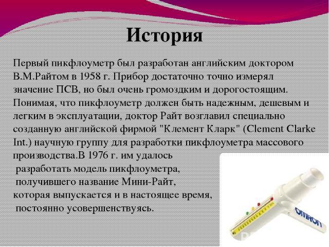 История Первый пикфлоуметр был разработан английским доктором В.М.Райтом в 1958 г. Прибор достаточно точно измерял значение ПСВ, но был очень громоздким и дорогостоящим. Понимая, что пикфлоуметр должен быть надежным, дешевым и легким в эксплуатации,…