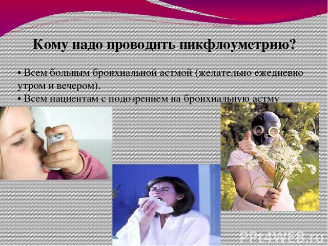 Кому надо проводить пикфлоуметрию? • Всем больным бронхиальной астмой (желательно ежедневно утром и вечером). • Всем пациентам с подозрением на бронхиальную астму