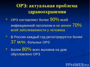 * ОРЗ составляют более 90% всей инфекционной патологии и не менее 70% всей забол