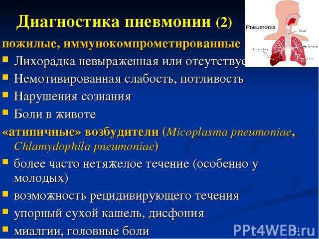 * пожилые, иммунокомпрометированные Лихорадка невыраженная или отсутствует Немотивированная слабость, потливость Нарушения сознания Боли в животе «атипичные» возбудители (Micoplasma pneumoniae, Chlamydophila pneumoniae) более часто нетяжелое течение…