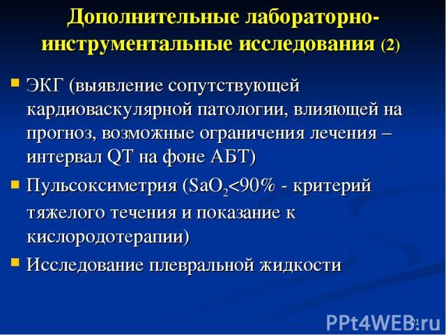 * Дополнительные лабораторно-инструментальные исследования (2) ЭКГ (выявление сопутствующей кардиоваскулярной патологии, влияющей на прогноз, возможные ограничения лечения – интервал QT на фоне АБТ) Пульсоксиметрия (SaО2