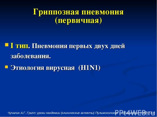 * Гриппозная пневмония (первичная) I тип. Пневмония первых двух дней заболевания. Этиология вирусная (H1N1) Чучалин А.Г. Грипп: уроки пандемии (клинические аспекты) Пульмонология – приложение 2010.С.3-8