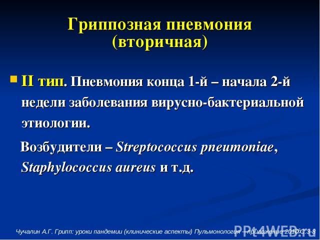* Гриппозная пневмония (вторичная) II тип. Пневмония конца 1-й – начала 2-й недели заболевания вирусно-бактериальной этиологии. Возбудители – Streptococcus pneumoniae, Staphylococcus aureus и т.д. Чучалин А.Г. Грипп: уроки пандемии (клинические аспе…
