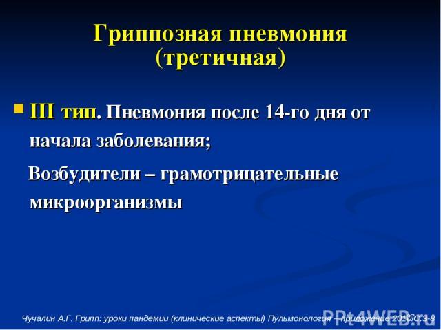 * Гриппозная пневмония (третичная) III тип. Пневмония после 14-го дня от начала заболевания; Возбудители – грамотрицательные микроорганизмы Чучалин А.Г. Грипп: уроки пандемии (клинические аспекты) Пульмонология – приложение 2010.С.3-8