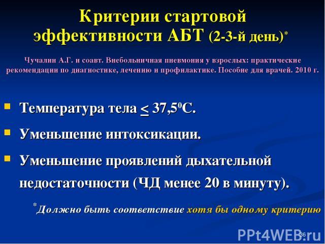 * Критерии стартовой эффективности АБТ (2-3-й день)* Температура тела < 37,50С. Уменьшение интоксикации. Уменьшение проявлений дыхательной недостаточности (ЧД менее 20 в минуту). *Должно быть соответствие хотя бы одному критерию Чучалин А.Г. и соавт…