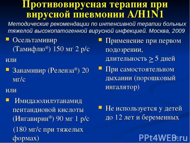 * Противовирусная терапия при вирусной пневмонии А/H1N1 Осельтамивир (Тамифлю®) 150 мг 2 р/с или Занамивир (Реленза®) 20 мг/с или Имидазолилэтанамид пентандиовой кислоты (Ингавирин®) 90 мг 1 р/с (180 мг/с при тяжелых формах) Применение при первом по…