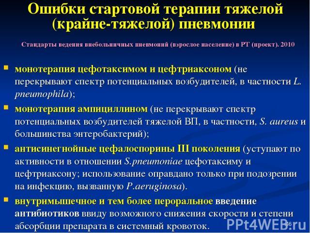 * Ошибки стартовой терапии тяжелой (крайне-тяжелой) пневмонии монотерапия цефотаксимом и цефтриаксоном (не перекрывают спектр потенциальных возбудителей, в частности L. pneumophila); монотерапия ампициллином (не перекрывают спектр потенциальных возб…